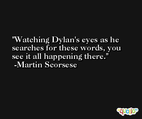 Watching Dylan's eyes as he searches for these words, you see it all happening there. -Martin Scorsese