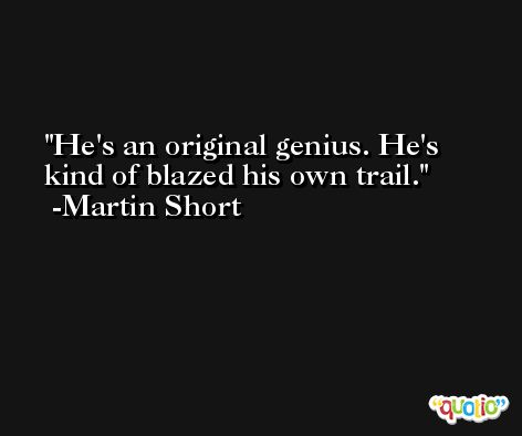 He's an original genius. He's kind of blazed his own trail. -Martin Short