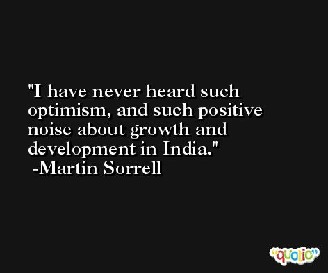 I have never heard such optimism, and such positive noise about growth and development in India. -Martin Sorrell