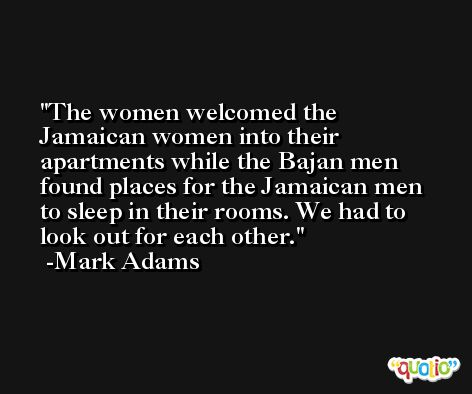 The women welcomed the Jamaican women into their apartments while the Bajan men found places for the Jamaican men to sleep in their rooms. We had to look out for each other. -Mark Adams