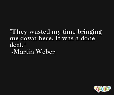 They wasted my time bringing me down here. It was a done deal. -Martin Weber