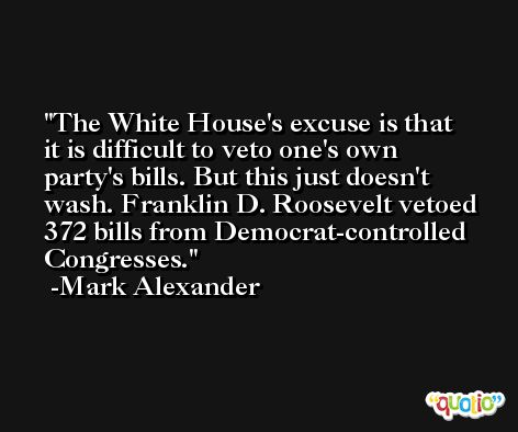 The White House's excuse is that it is difficult to veto one's own party's bills. But this just doesn't wash. Franklin D. Roosevelt vetoed 372 bills from Democrat-controlled Congresses. -Mark Alexander