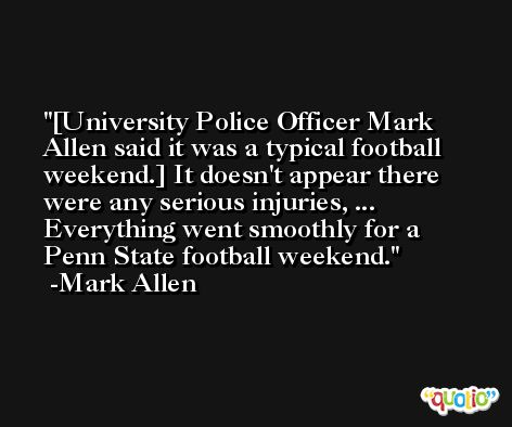 [University Police Officer Mark Allen said it was a typical football weekend.] It doesn't appear there were any serious injuries, ... Everything went smoothly for a Penn State football weekend. -Mark Allen