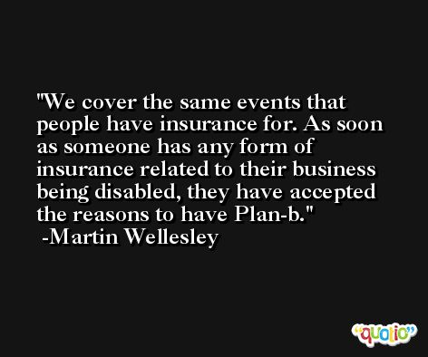 We cover the same events that people have insurance for. As soon as someone has any form of insurance related to their business being disabled, they have accepted the reasons to have Plan-b. -Martin Wellesley