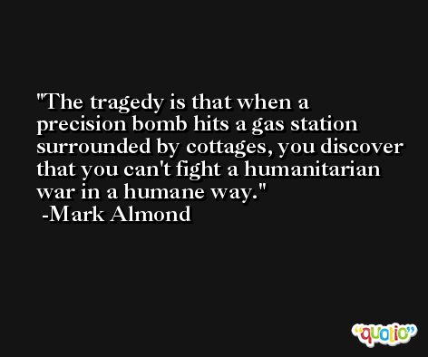 The tragedy is that when a precision bomb hits a gas station surrounded by cottages, you discover that you can't fight a humanitarian war in a humane way. -Mark Almond