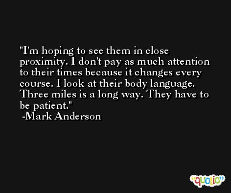 I'm hoping to see them in close proximity. I don't pay as much attention to their times because it changes every course. I look at their body language. Three miles is a long way. They have to be patient. -Mark Anderson