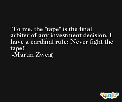 To me, the 'tape' is the final arbiter of any investment decision. I have a cardinal rule: Never fight the tape! -Martin Zweig
