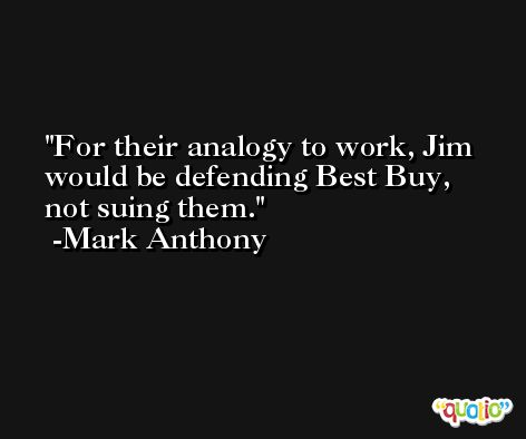 For their analogy to work, Jim would be defending Best Buy, not suing them. -Mark Anthony