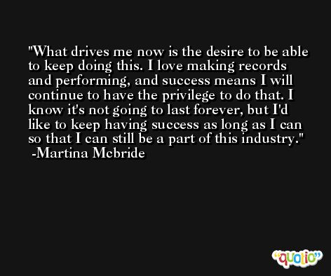 What drives me now is the desire to be able to keep doing this. I love making records and performing, and success means I will continue to have the privilege to do that. I know it's not going to last forever, but I'd like to keep having success as long as I can so that I can still be a part of this industry. -Martina Mcbride