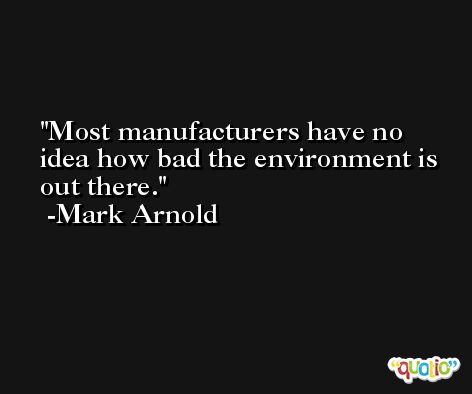 Most manufacturers have no idea how bad the environment is out there. -Mark Arnold