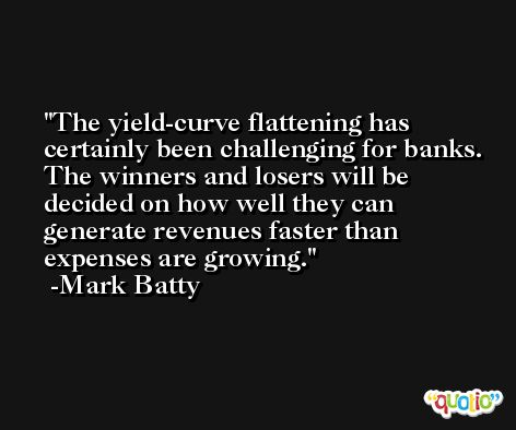 The yield-curve flattening has certainly been challenging for banks. The winners and losers will be decided on how well they can generate revenues faster than expenses are growing. -Mark Batty