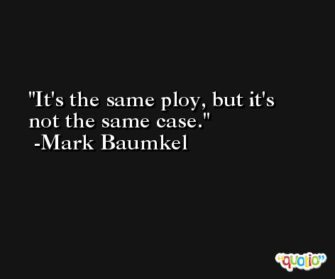 It's the same ploy, but it's not the same case. -Mark Baumkel