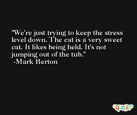 We're just trying to keep the stress level down. The cat is a very sweet cat. It likes being held. It's not jumping out of the tub. -Mark Berton