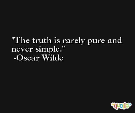 The truth is rarely pure and never simple. -Oscar Wilde