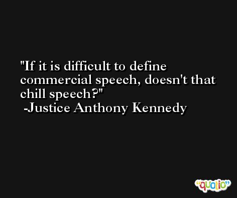 If it is difficult to define commercial speech, doesn't that chill speech? -Justice Anthony Kennedy