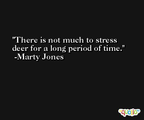There is not much to stress deer for a long period of time. -Marty Jones