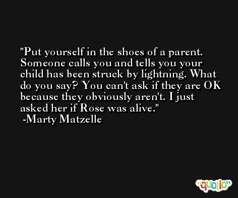 Put yourself in the shoes of a parent. Someone calls you and tells you your child has been struck by lightning. What do you say? You can't ask if they are OK because they obviously aren't. I just asked her if Rose was alive. -Marty Matzelle