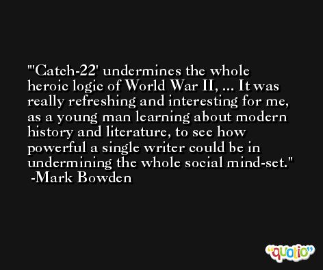 'Catch-22' undermines the whole heroic logic of World War II, ... It was really refreshing and interesting for me, as a young man learning about modern history and literature, to see how powerful a single writer could be in undermining the whole social mind-set. -Mark Bowden