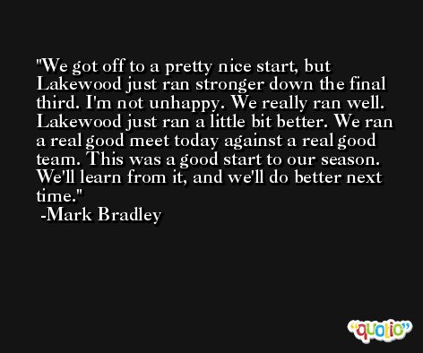 We got off to a pretty nice start, but Lakewood just ran stronger down the final third. I'm not unhappy. We really ran well. Lakewood just ran a little bit better. We ran a real good meet today against a real good team. This was a good start to our season. We'll learn from it, and we'll do better next time. -Mark Bradley