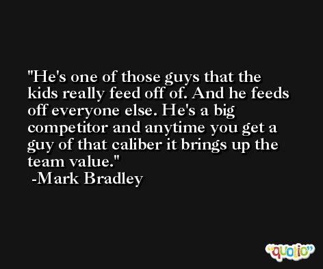 He's one of those guys that the kids really feed off of. And he feeds off everyone else. He's a big competitor and anytime you get a guy of that caliber it brings up the team value. -Mark Bradley