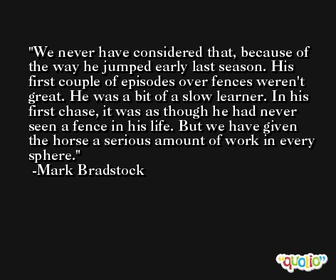 We never have considered that, because of the way he jumped early last season. His first couple of episodes over fences weren't great. He was a bit of a slow learner. In his first chase, it was as though he had never seen a fence in his life. But we have given the horse a serious amount of work in every sphere. -Mark Bradstock