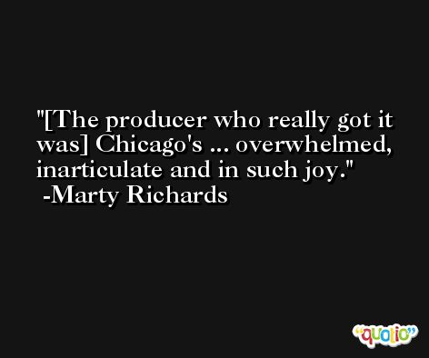 [The producer who really got it was] Chicago's ... overwhelmed, inarticulate and in such joy. -Marty Richards