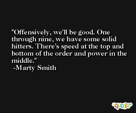 Offensively, we'll be good. One through nine, we have some solid hitters. There's speed at the top and bottom of the order and power in the middle. -Marty Smith