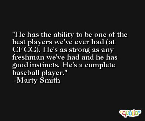 He has the ability to be one of the best players we've ever had (at CFCC). He's as strong as any freshman we've had and he has good instincts. He's a complete baseball player. -Marty Smith