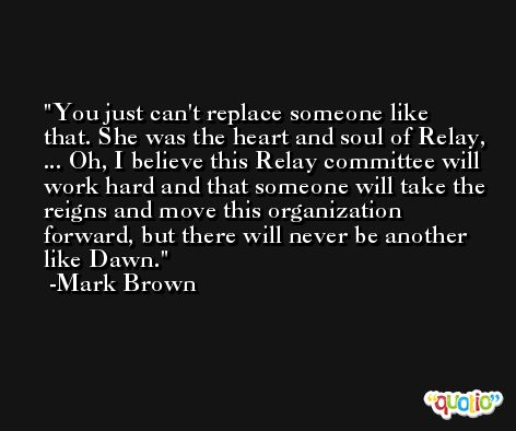 You just can't replace someone like that. She was the heart and soul of Relay, ... Oh, I believe this Relay committee will work hard and that someone will take the reigns and move this organization forward, but there will never be another like Dawn. -Mark Brown