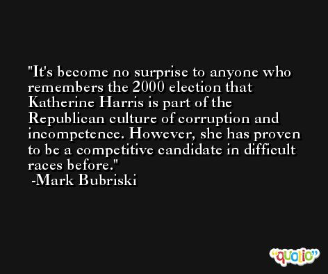 It's become no surprise to anyone who remembers the 2000 election that Katherine Harris is part of the Republican culture of corruption and incompetence. However, she has proven to be a competitive candidate in difficult races before. -Mark Bubriski