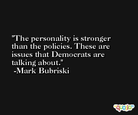 The personality is stronger than the policies. These are issues that Democrats are talking about. -Mark Bubriski