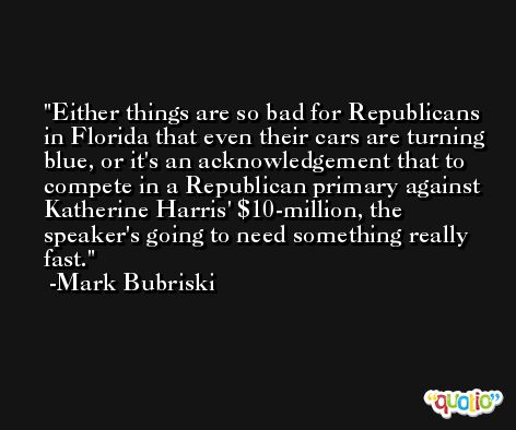Either things are so bad for Republicans in Florida that even their cars are turning blue, or it's an acknowledgement that to compete in a Republican primary against Katherine Harris' $10-million, the speaker's going to need something really fast. -Mark Bubriski