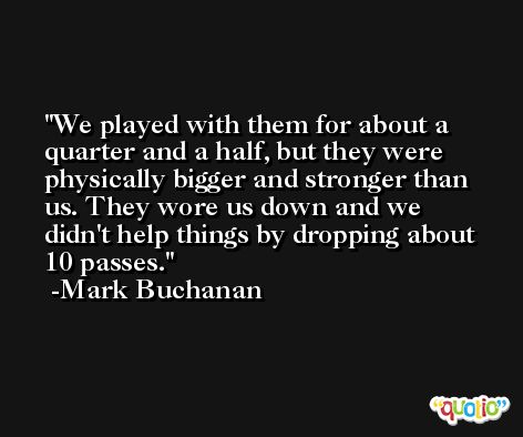 We played with them for about a quarter and a half, but they were physically bigger and stronger than us. They wore us down and we didn't help things by dropping about 10 passes. -Mark Buchanan