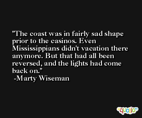 The coast was in fairly sad shape prior to the casinos. Even Mississippians didn't vacation there anymore. But that had all been reversed, and the lights had come back on. -Marty Wiseman