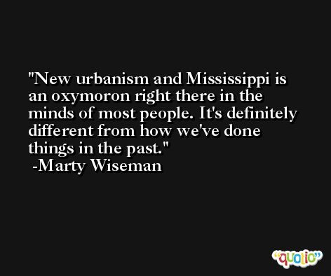 New urbanism and Mississippi is an oxymoron right there in the minds of most people. It's definitely different from how we've done things in the past. -Marty Wiseman