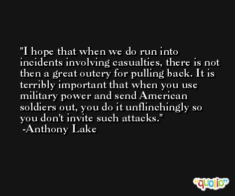 I hope that when we do run into incidents involving casualties, there is not then a great outcry for pulling back. It is terribly important that when you use military power and send American soldiers out, you do it unflinchingly so you don't invite such attacks. -Anthony Lake