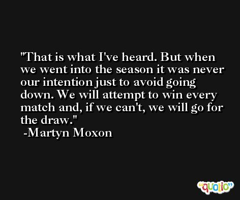 That is what I've heard. But when we went into the season it was never our intention just to avoid going down. We will attempt to win every match and, if we can't, we will go for the draw. -Martyn Moxon