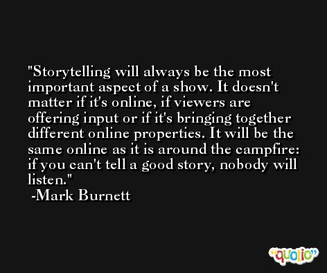 Storytelling will always be the most important aspect of a show. It doesn't matter if it's online, if viewers are offering input or if it's bringing together different online properties. It will be the same online as it is around the campfire: if you can't tell a good story, nobody will listen. -Mark Burnett