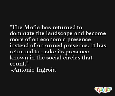 The Mafia has returned to dominate the landscape and become more of an economic presence instead of an armed presence. It has returned to make its presence known in the social circles that count. -Antonio Ingroia