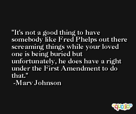 It's not a good thing to have somebody like Fred Phelps out there screaming things while your loved one is being buried but unfortunately, he does have a right under the First Amendment to do that. -Marv Johnson