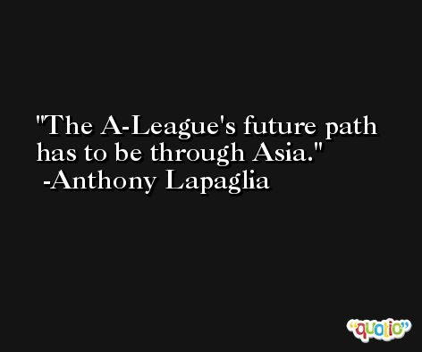 The A-League's future path has to be through Asia. -Anthony Lapaglia