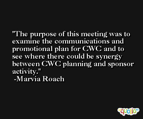 The purpose of this meeting was to examine the communications and promotional plan for CWC and to see where there could be synergy between CWC planning and sponsor activity. -Marvia Roach