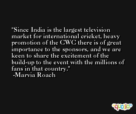 Since India is the largest television market for international cricket, heavy promotion of the CWC there is of great importance to the sponsors, and we are keen to share the excitement of the build-up to the event with the millions of fans in that country. -Marvia Roach