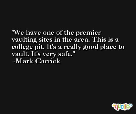 We have one of the premier vaulting sites in the area. This is a college pit. It's a really good place to vault. It's very safe. -Mark Carrick