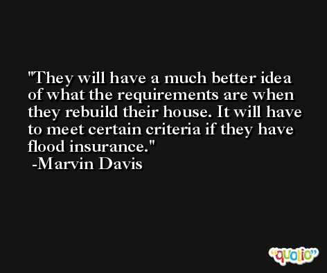 They will have a much better idea of what the requirements are when they rebuild their house. It will have to meet certain criteria if they have flood insurance. -Marvin Davis