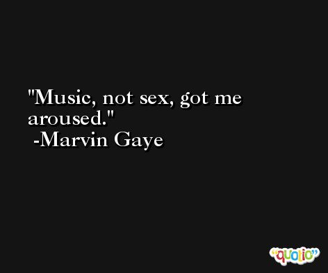 Music, not sex, got me aroused. -Marvin Gaye