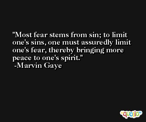 Most fear stems from sin; to limit one's sins, one must assuredly limit one's fear, thereby bringing more peace to one's spirit. -Marvin Gaye