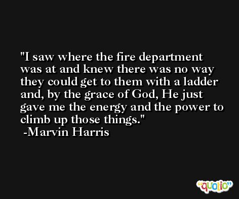 I saw where the fire department was at and knew there was no way they could get to them with a ladder and, by the grace of God, He just gave me the energy and the power to climb up those things. -Marvin Harris