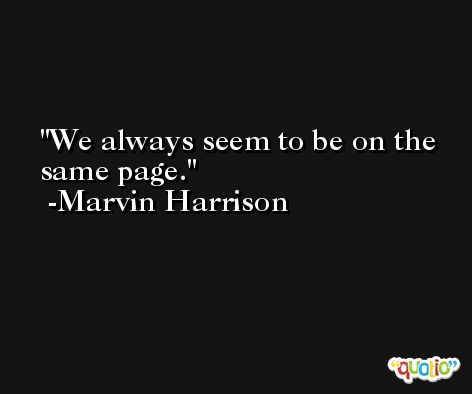 We always seem to be on the same page. -Marvin Harrison