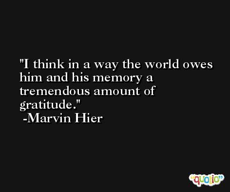 I think in a way the world owes him and his memory a tremendous amount of gratitude. -Marvin Hier